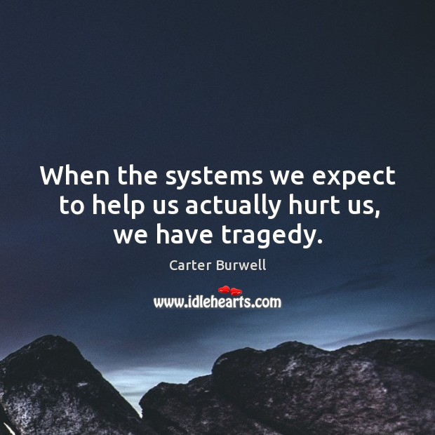 When the systems we expect to help us actually hurt us, we have tragedy. Image