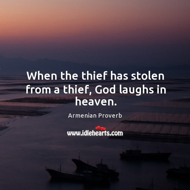 When the thief has stolen from a thief, God laughs in heaven. Armenian Proverbs Image