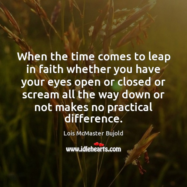 When the time comes to leap in faith whether you have your Lois McMaster Bujold Picture Quote