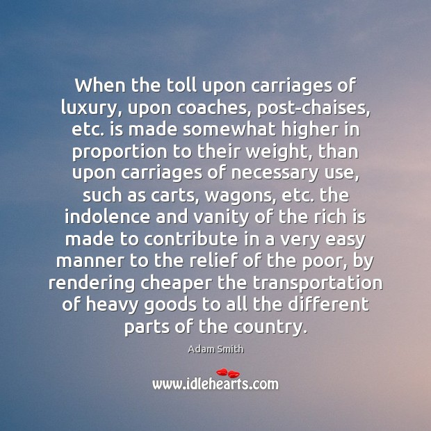 When the toll upon carriages of luxury, upon coaches, post-chaises, etc. is Adam Smith Picture Quote