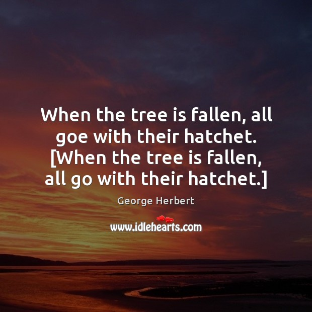 When the tree is fallen, all goe with their hatchet. [When the Image