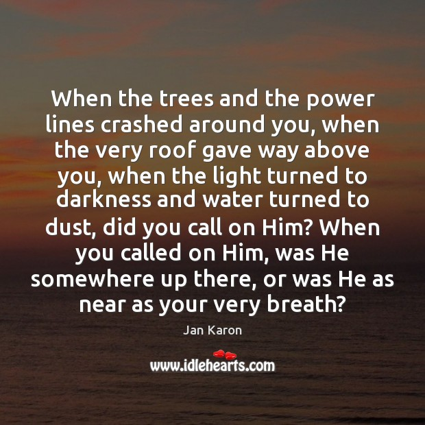 When the trees and the power lines crashed around you, when the Jan Karon Picture Quote