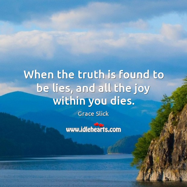When the truth is found to be lies, and all the joy within you dies. Grace Slick Picture Quote