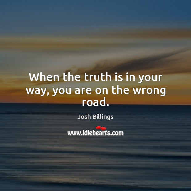 When the truth is in your way, you are on the wrong road. Image