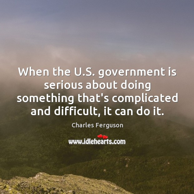 When the U.S. government is serious about doing something that's complicated Charles Ferguson Picture Quote