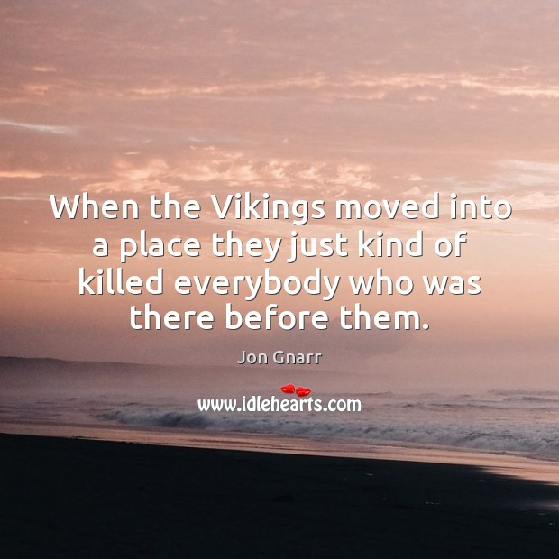 When the Vikings moved into a place they just kind of killed Jon Gnarr Picture Quote