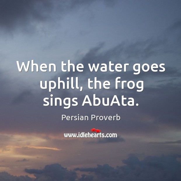 When the water goes uphill, the frog sings abuata. Image