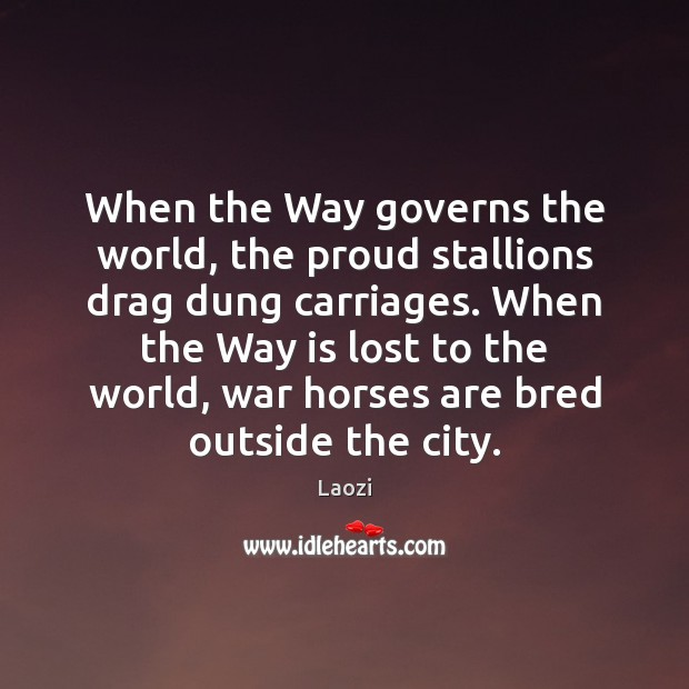 Image, When the Way governs the world, the proud stallions drag dung carriages.