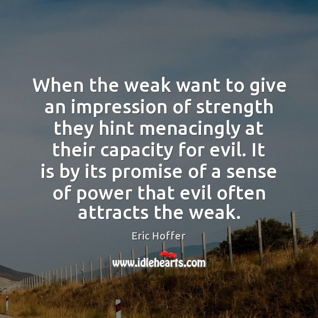 When the weak want to give an impression of strength they hint Eric Hoffer Picture Quote