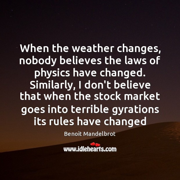 When the weather changes, nobody believes the laws of physics have changed. Benoit Mandelbrot Picture Quote