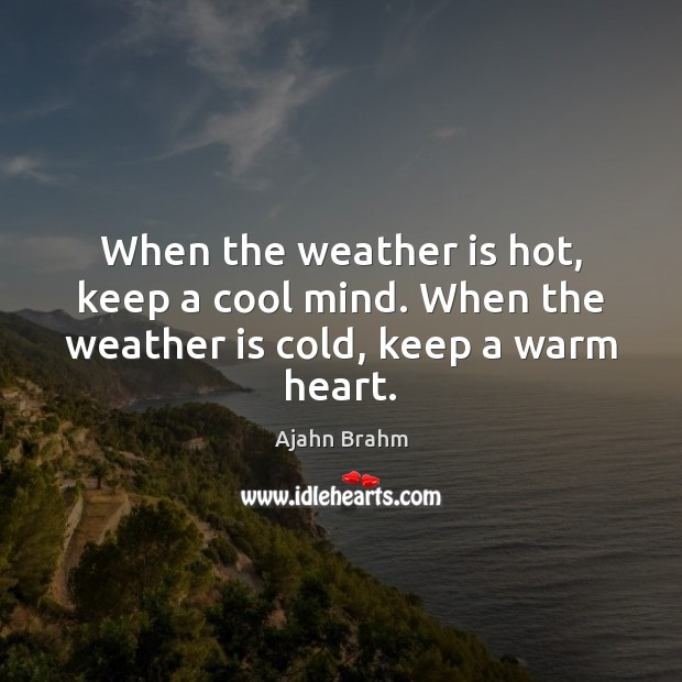 Image, When the weather is hot, keep a cool mind. When the weather is cold, keep a warm heart.