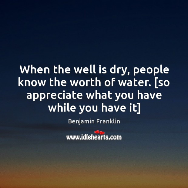 When the well is dry, people know the worth of water. [so Benjamin Franklin Picture Quote