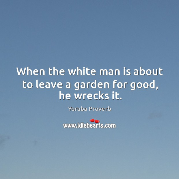 Image, When the white man is about to leave a garden for good, he wrecks it.