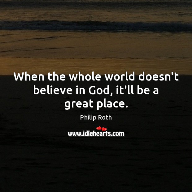 When the whole world doesn't believe in God, it'll be a great place. Philip Roth Picture Quote