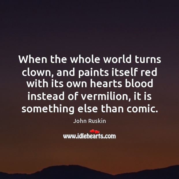 When the whole world turns clown, and paints itself red with its John Ruskin Picture Quote