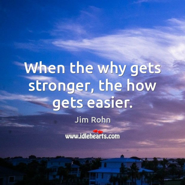 When the why gets stronger, the how gets easier. Jim Rohn Picture Quote