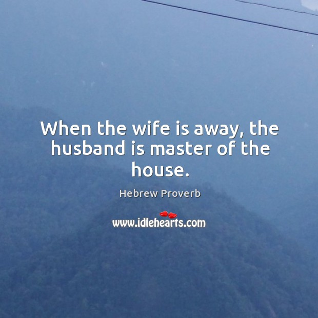 Image, When the wife is away, the husband is master of the house.