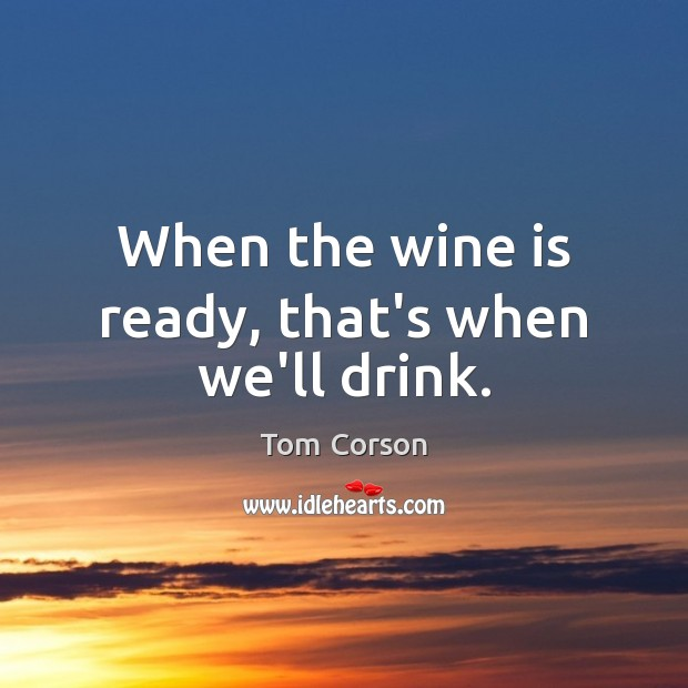 When the wine is ready, that's when we'll drink. Image