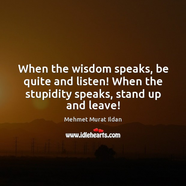 Image, When the wisdom speaks, be quite and listen! When the stupidity speaks,