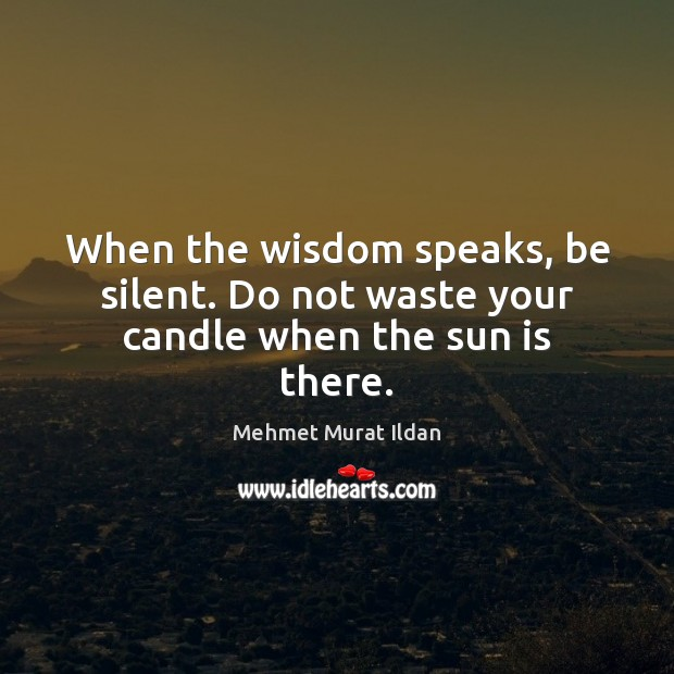 Image, When the wisdom speaks, be silent. Do not waste your candle when the sun is there.