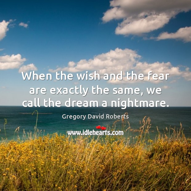 When the wish and the fear are exactly the same, we call the dream a nightmare. Gregory David Roberts Picture Quote