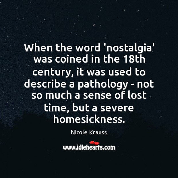 When the word 'nostalgia' was coined in the 18th century, it was Nicole Krauss Picture Quote