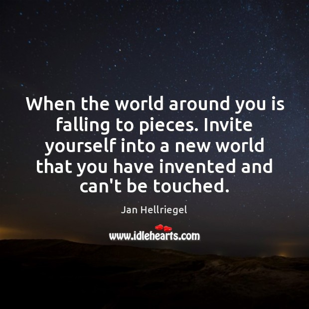 When the world around you is falling to pieces. Invite yourself into Image