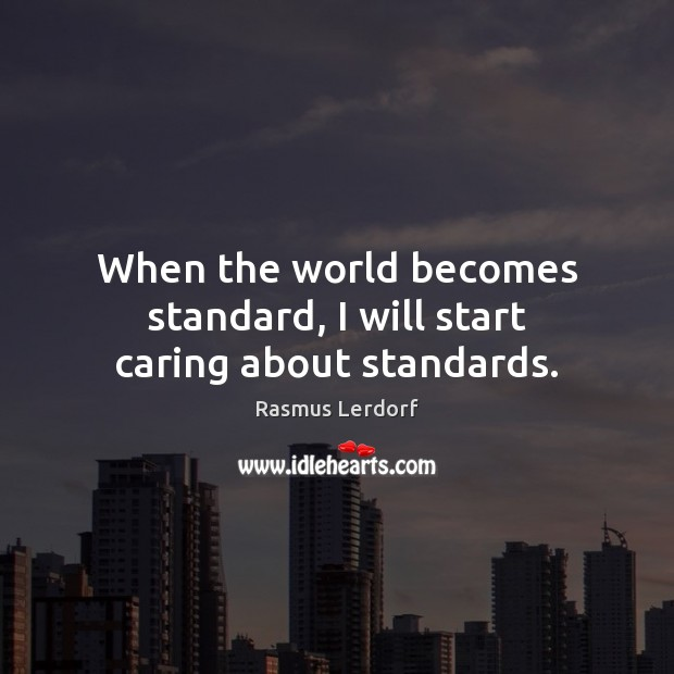 When the world becomes standard, I will start caring about standards. Image