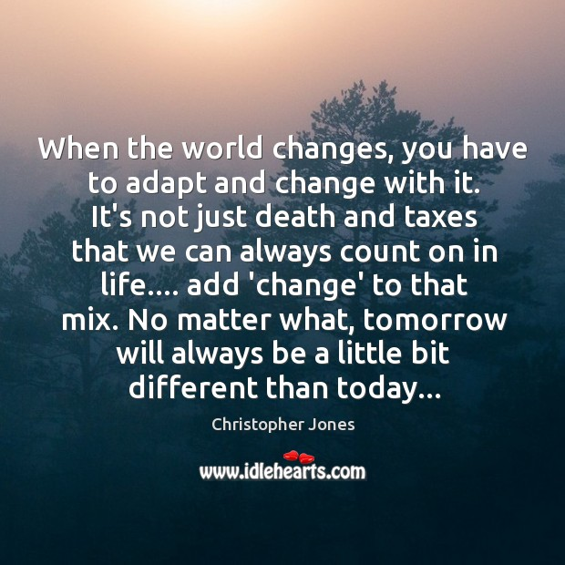 Image, When the world changes, you have to adapt and change with it.