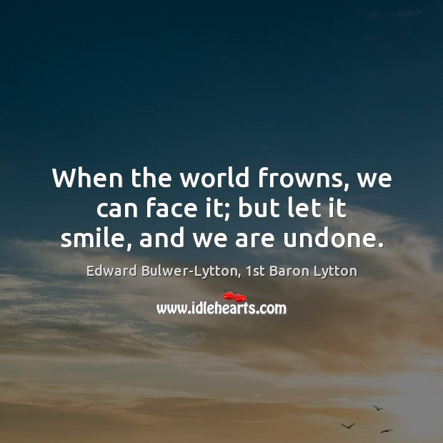 Image, When the world frowns, we can face it; but let it smile, and we are undone.