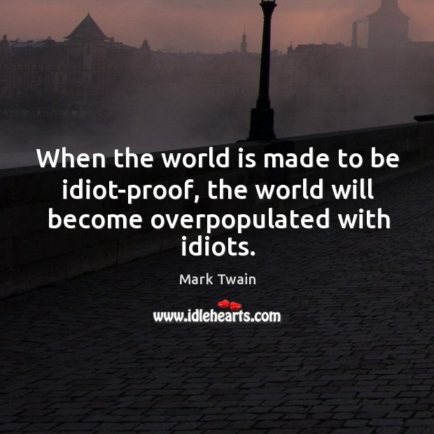 When the world is made to be idiot-proof, the world will become overpopulated with idiots. Image