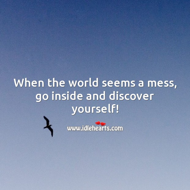 When the world seems a mess, go inside and discover yourself! Motivational Quotes Image