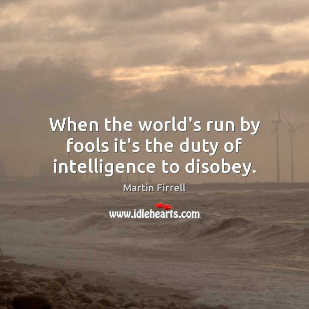 When the world's run by fools it's the duty of intelligence to disobey. Martin Firrell Picture Quote