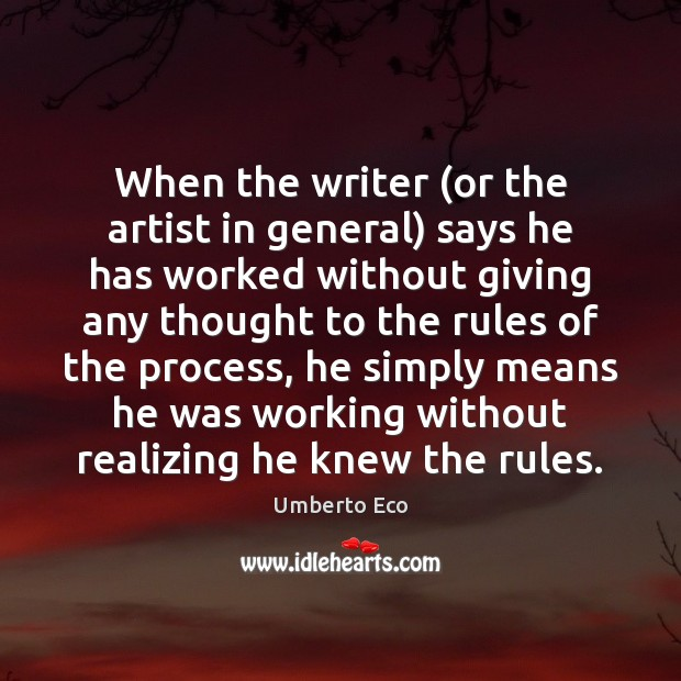 When the writer (or the artist in general) says he has worked Umberto Eco Picture Quote