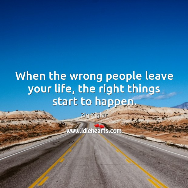 When the wrong people leave your life, the right things start to happen. Image