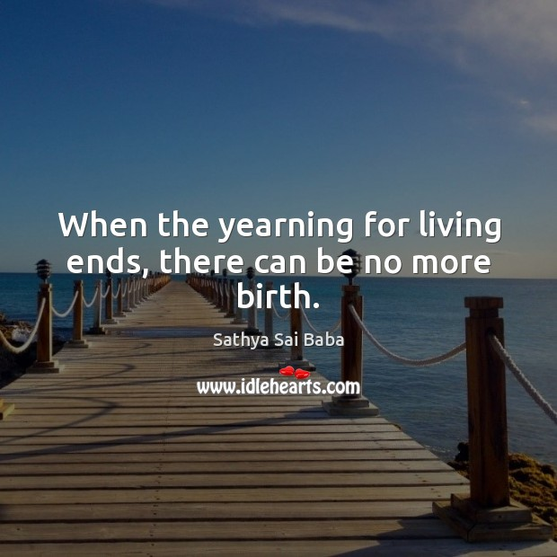 When the yearning for living ends, there can be no more birth. Sathya Sai Baba Picture Quote