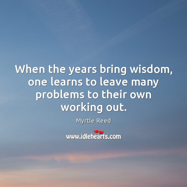 When the years bring wisdom, one learns to leave many problems to their own working out. Myrtle Reed Picture Quote