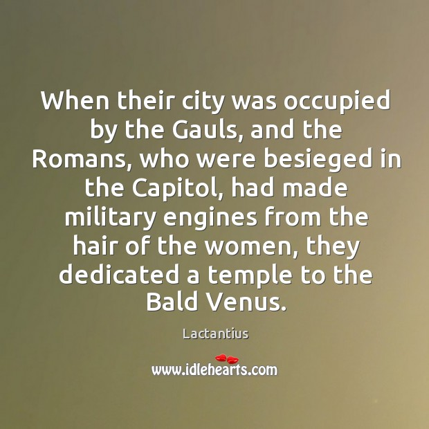 When their city was occupied by the gauls, and the romans, who were besieged in the capitol Lactantius Picture Quote