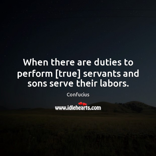 When there are duties to perform [true] servants and sons serve their labors. Confucius Picture Quote