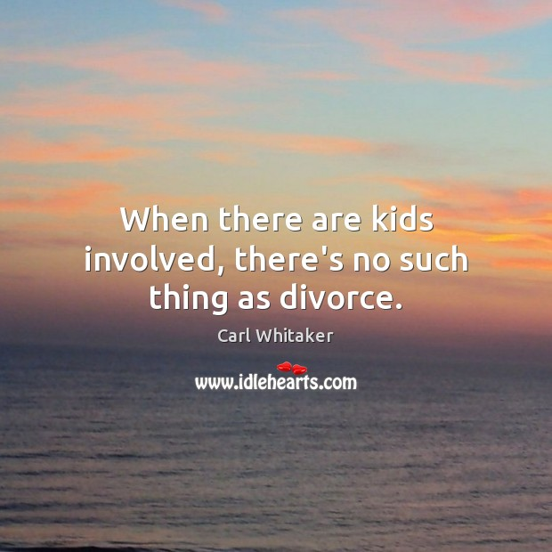 When there are kids involved, there's no such thing as divorce. Divorce Quotes Image