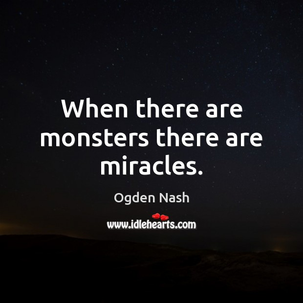 When there are monsters there are miracles. Ogden Nash Picture Quote