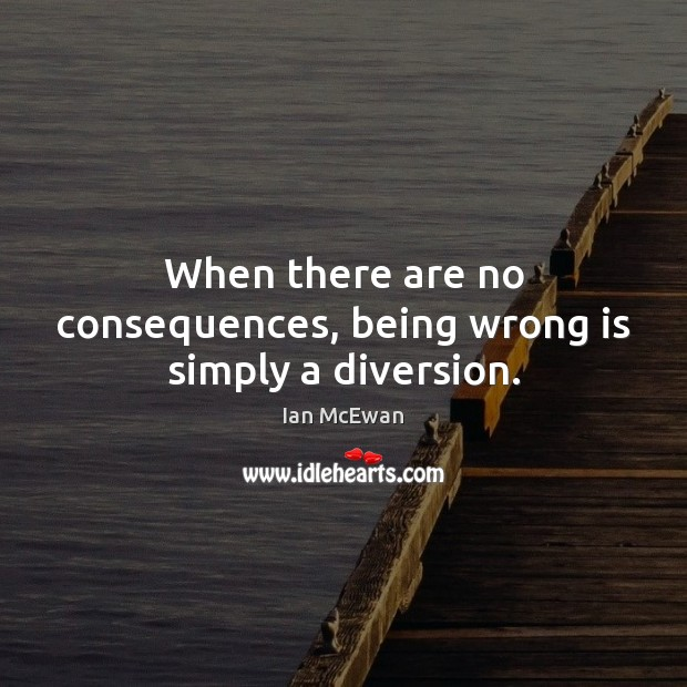 When there are no consequences, being wrong is simply a diversion. Ian McEwan Picture Quote