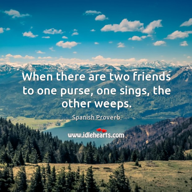 Image, When there are two friends to one purse, one sings, the other weeps.
