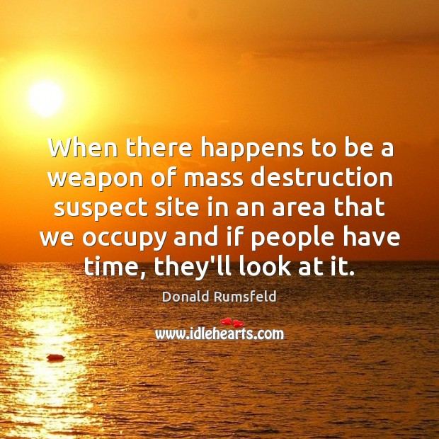 When there happens to be a weapon of mass destruction suspect site Donald Rumsfeld Picture Quote