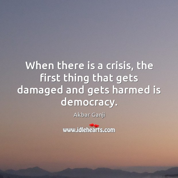 Image, When there is a crisis, the first thing that gets damaged and gets harmed is democracy.