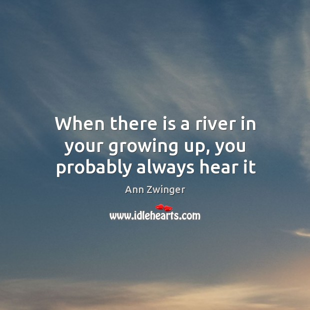When there is a river in your growing up, you probably always hear it Image