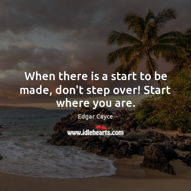 When there is a start to be made, don't step over! Start where you are. Edgar Cayce Picture Quote