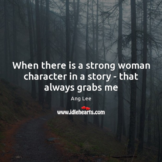 When there is a strong woman character in a story – that always grabs me Women Quotes Image