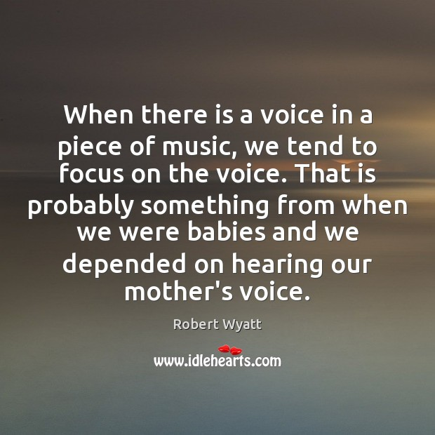 When there is a voice in a piece of music, we tend Robert Wyatt Picture Quote