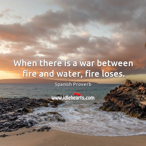 Image, When there is a war between fire and water, fire loses.